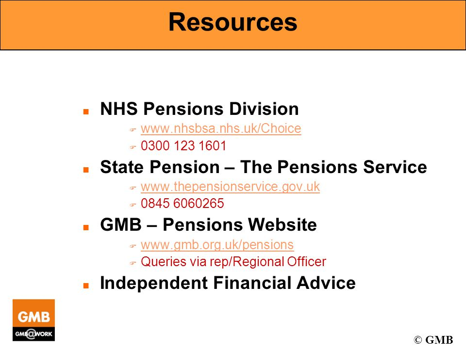 © GMB Resources n NHS Pensions Division F www.nhsbsa.nhs.uk/Choice www.nhsbsa.nhs.uk/Choice F 0300 123 1601 n State Pension – The Pensions Service F www.thepensionservice.gov.uk www.thepensionservice.gov.uk F 0845 6060265 n GMB – Pensions Website F www.gmb.org.uk/pensions www.gmb.org.uk/pensions F Queries via rep/Regional Officer n Independent Financial Advice