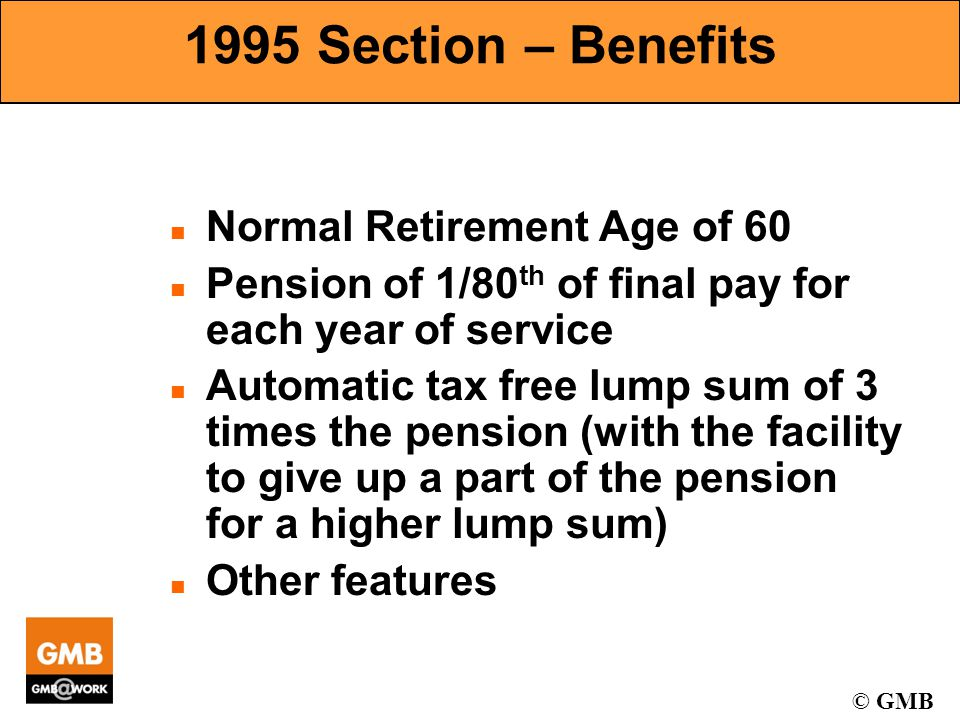 © GMB 1995 Section – Benefits n Normal Retirement Age of 60 n Pension of 1/80 th of final pay for each year of service n Automatic tax free lump sum of 3 times the pension (with the facility to give up a part of the pension for a higher lump sum) n Other features