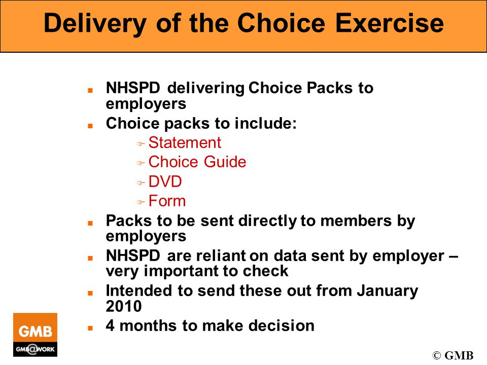 © GMB Delivery of the Choice Exercise n NHSPD delivering Choice Packs to employers n Choice packs to include: F Statement F Choice Guide F DVD F Form n Packs to be sent directly to members by employers n NHSPD are reliant on data sent by employer – very important to check n Intended to send these out from January 2010 n 4 months to make decision