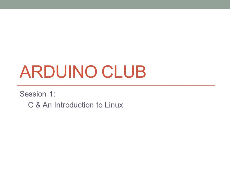ARDUINO CLUB Session 1: C & An Introduction to Linux
