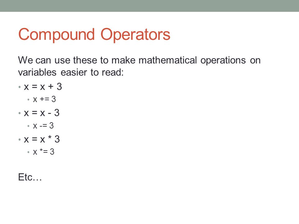Compound Operators We can use these to make mathematical operations on variables easier to read: x = x + 3 x += 3 x = x - 3 x -= 3 x = x * 3 x *= 3 Etc…
