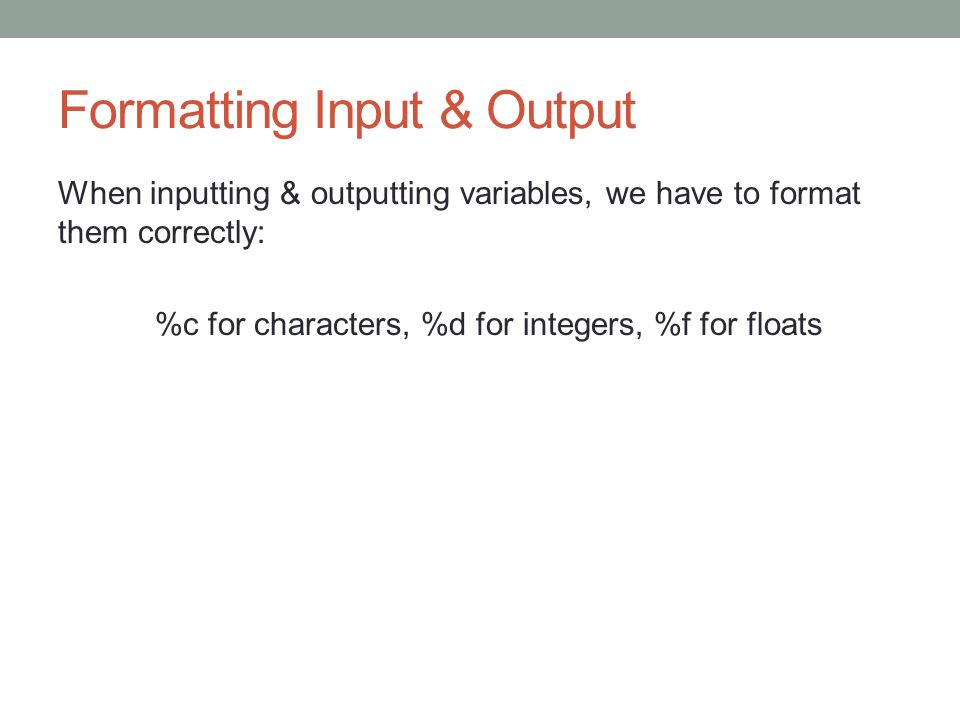 Formatting Input & Output When inputting & outputting variables, we have to format them correctly: %c for characters, %d for integers, %f for floats