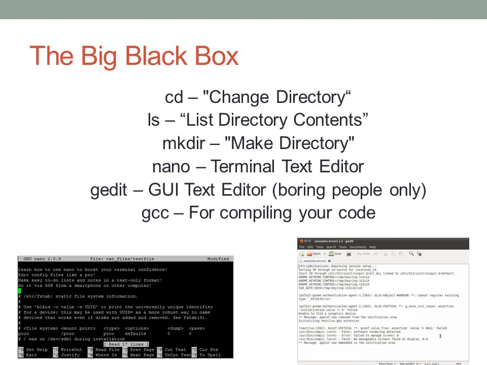The Big Black Box cd – Change Directory ls – List Directory Contents mkdir – Make Directory nano – Terminal Text Editor gedit – GUI Text Editor (boring people only) gcc – For compiling your code