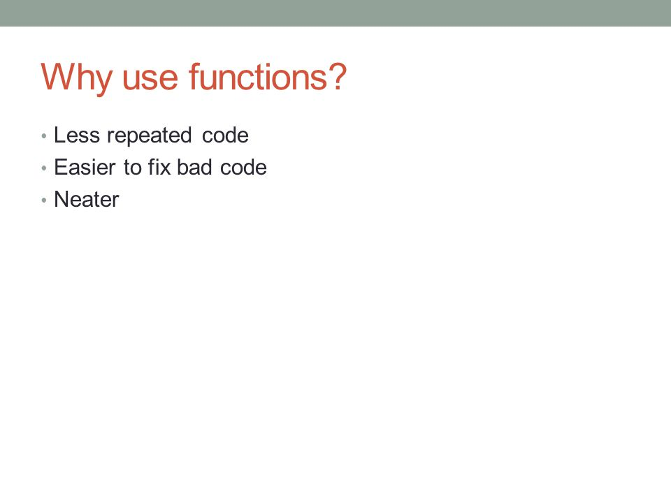 Why use functions Less repeated code Easier to fix bad code Neater