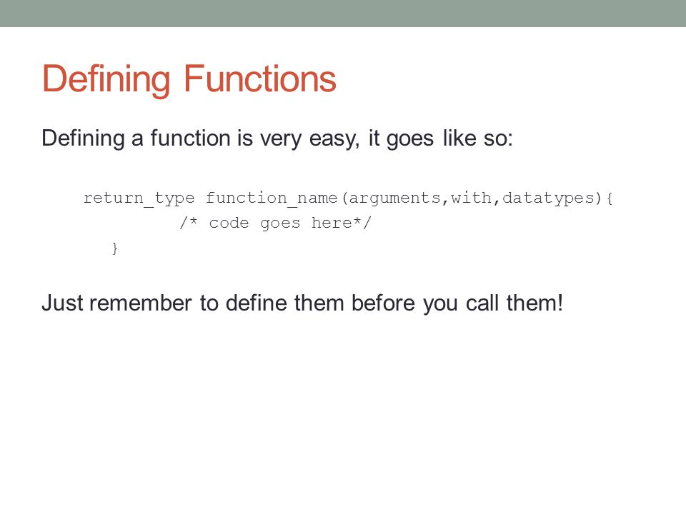 Defining Functions Defining a function is very easy, it goes like so: return_type function_name(arguments,with,datatypes){ /* code goes here*/ } Just remember to define them before you call them!
