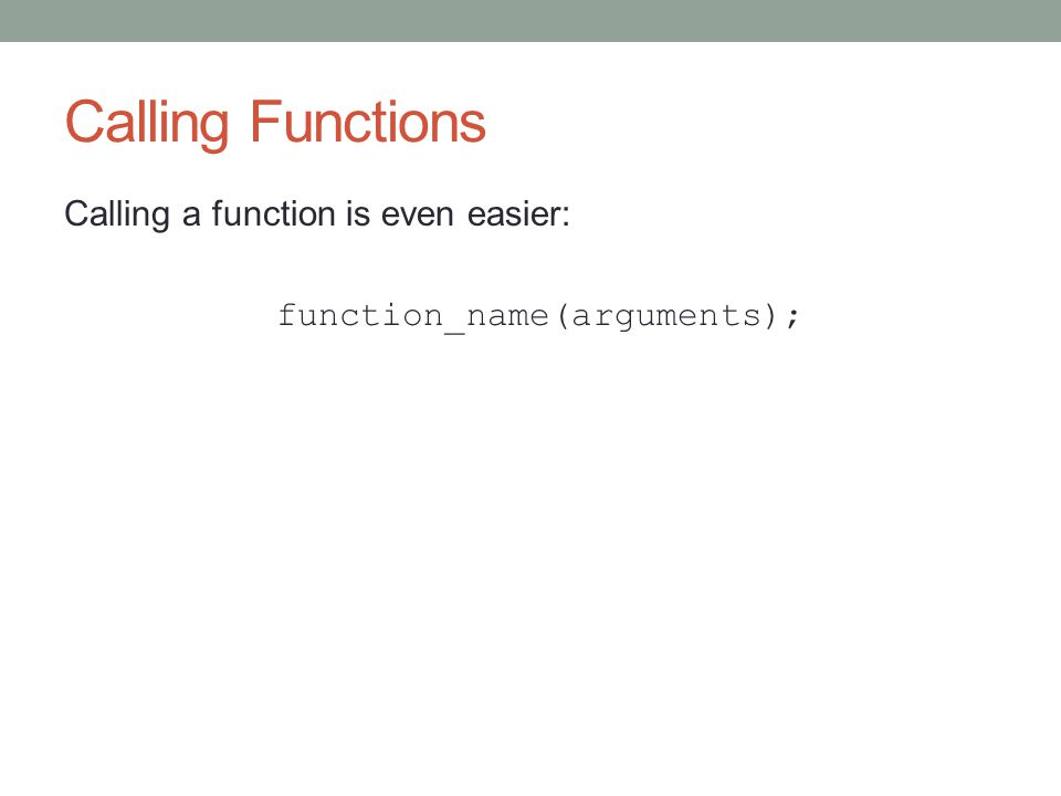 Calling Functions Calling a function is even easier: function_name(arguments);