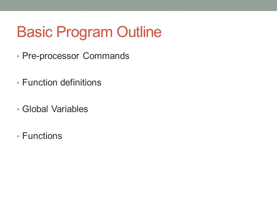 Basic Program Outline Pre-processor Commands Function definitions Global Variables Functions