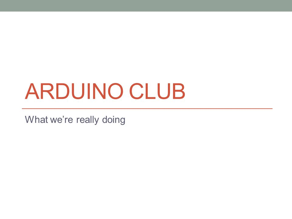 ARDUINO CLUB What we're really doing
