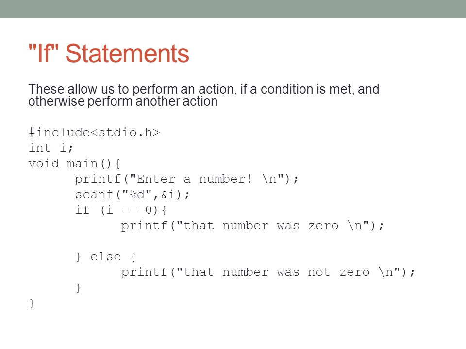 If Statements These allow us to perform an action, if a condition is met, and otherwise perform another action #include int i; void main(){ printf( Enter a number.