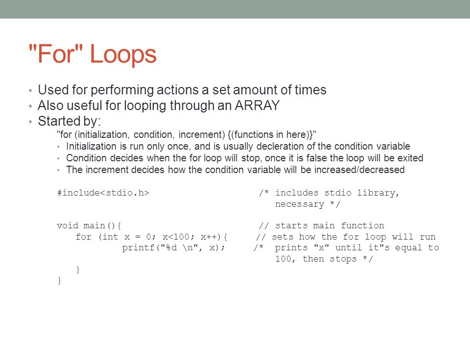 For Loops Used for performing actions a set amount of times Also useful for looping through an ARRAY Started by: for (initialization, condition, increment) {(functions in here)} Initialization is run only once, and is usually decleration of the condition variable Condition decides when the for loop will stop, once it is false the loop will be exited The increment decides how the condition variable will be increased/decreased #include /* includes stdio library, necessary */ void main(){ // starts main function for (int x = 0; x<100; x++){ // sets how the for loop will run printf( %d \n , x); /* prints x until it s equal to 100, then stops */ }