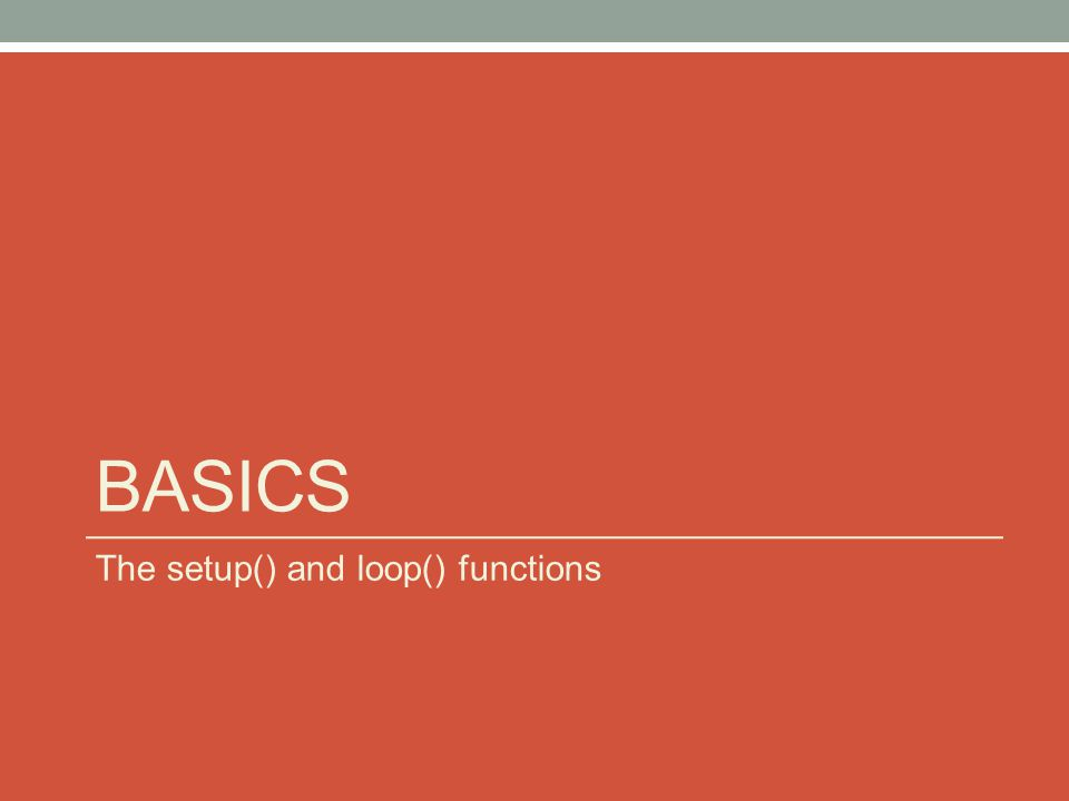 BASICS The setup() and loop() functions