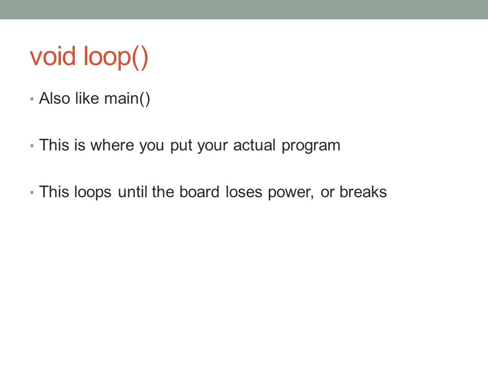 void loop() Also like main() This is where you put your actual program This loops until the board loses power, or breaks