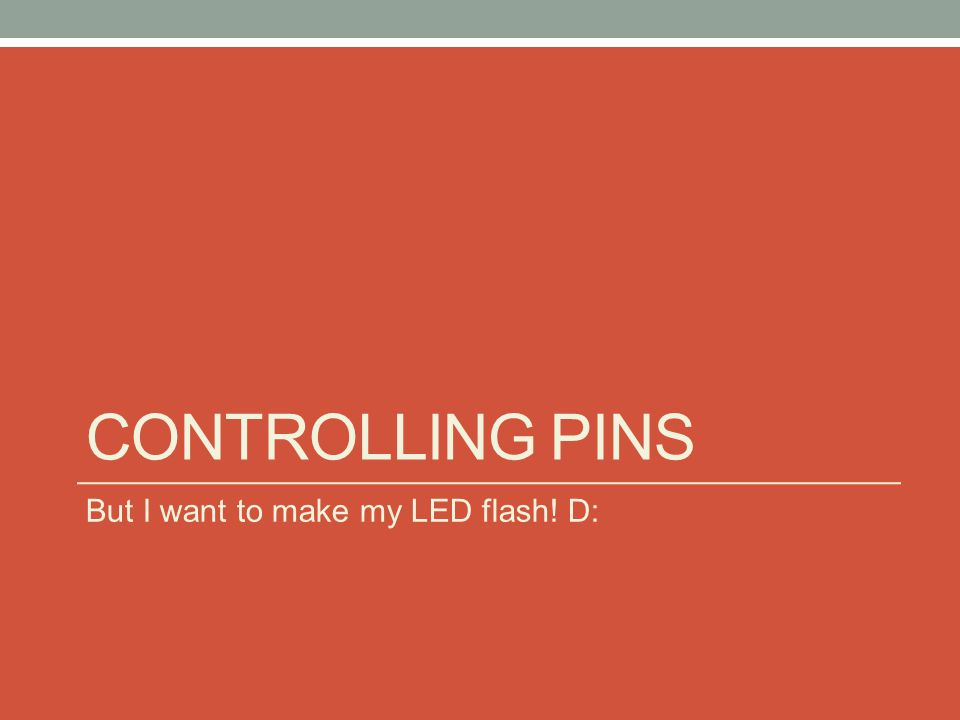 CONTROLLING PINS But I want to make my LED flash! D: