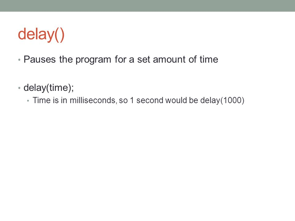 delay() Pauses the program for a set amount of time delay(time); Time is in milliseconds, so 1 second would be delay(1000)