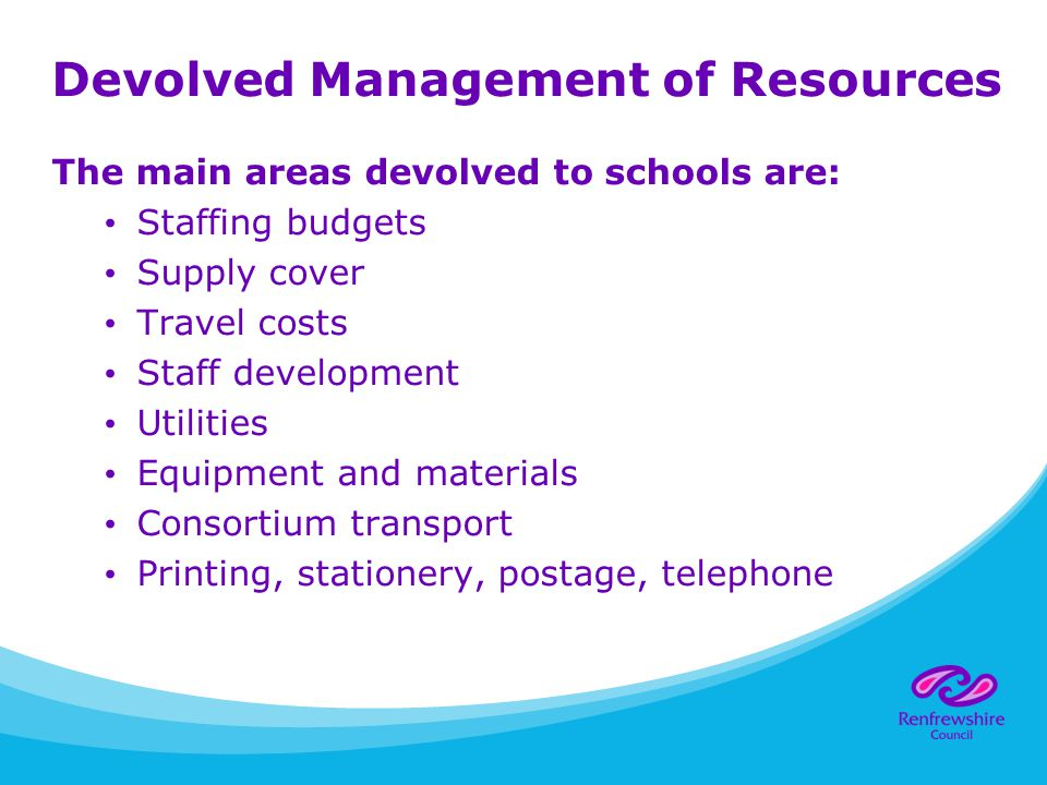 Devolved Management of Resources The main areas devolved to schools are: Staffing budgets Supply cover Travel costs Staff development Utilities Equipment and materials Consortium transport Printing, stationery, postage, telephone