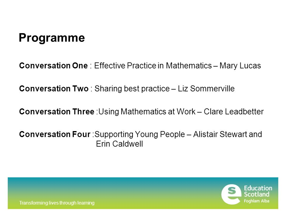 Transforming lives through learning Programme Conversation One : Effective Practice in Mathematics – Mary Lucas Conversation Two : Sharing best practice – Liz Sommerville Conversation Three :Using Mathematics at Work – Clare Leadbetter Conversation Four :Supporting Young People – Alistair Stewart and Erin Caldwell