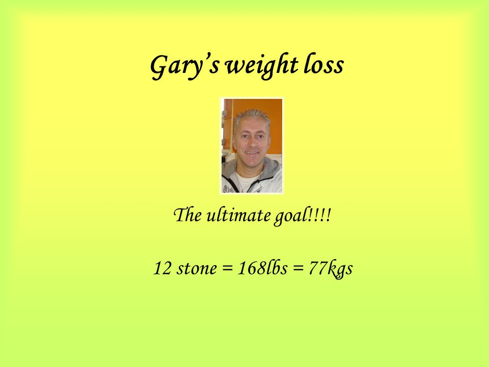 Gary's weight loss The ultimate goal!!!! 12 stone = 168lbs = 77kgs