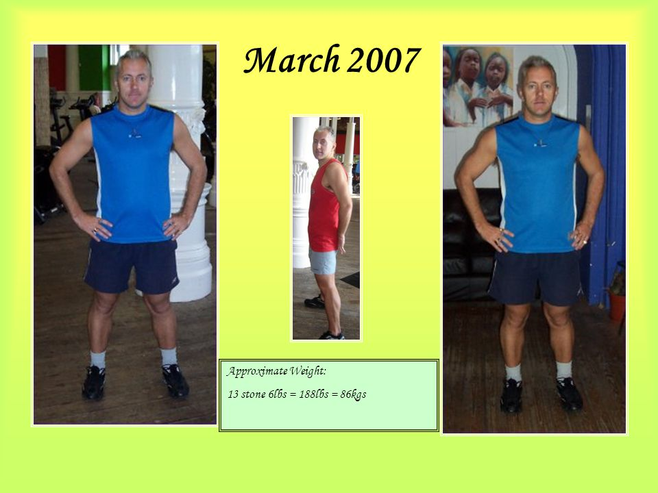 March 2007 Approximate Weight: 13 stone 6lbs = 188lbs = 86kgs
