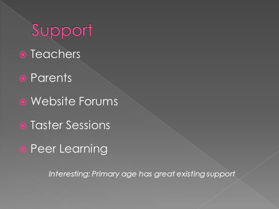  Teachers  Parents  Website Forums  Taster Sessions  Peer Learning Interesting: Primary age has great existing support