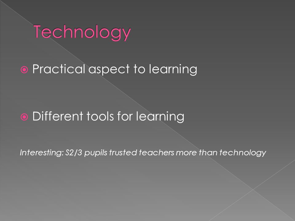  Practical aspect to learning  Different tools for learning Interesting: S2/3 pupils trusted teachers more than technology