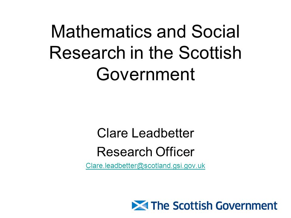 Mathematics and Social Research in the Scottish Government Clare Leadbetter Research Officer Clare.leadbetter@scotland.gsi.gov.uk