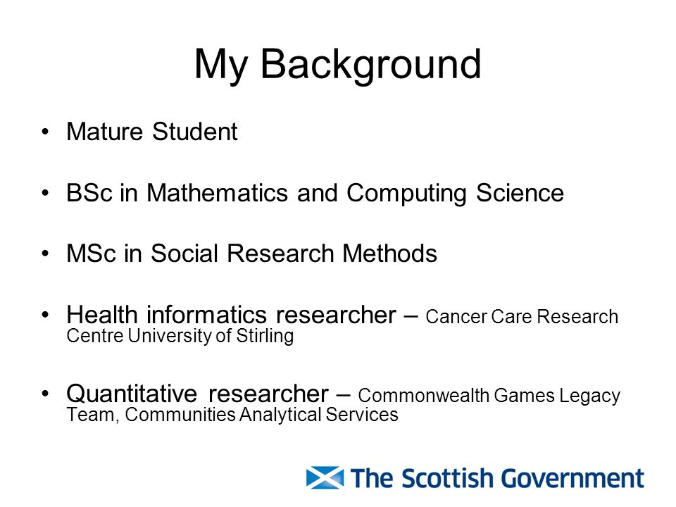 My Background Mature Student BSc in Mathematics and Computing Science MSc in Social Research Methods Health informatics researcher – Cancer Care Research Centre University of Stirling Quantitative researcher – Commonwealth Games Legacy Team, Communities Analytical Services