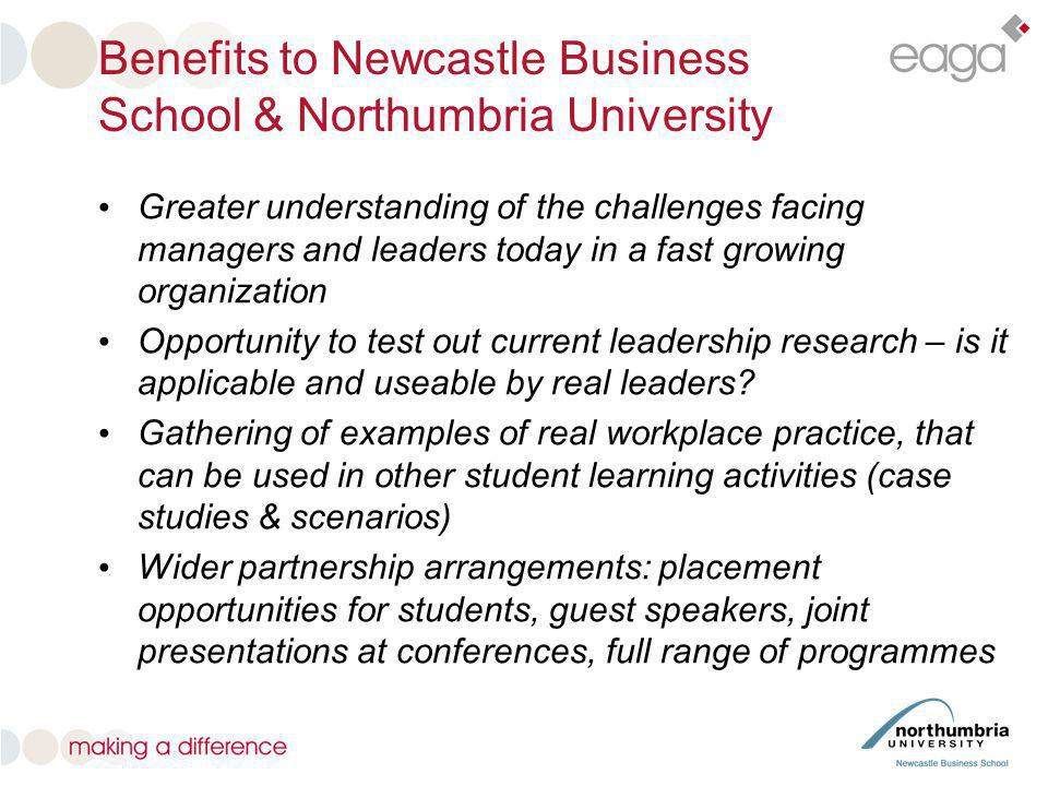 Benefits to Newcastle Business School & Northumbria University Greater understanding of the challenges facing managers and leaders today in a fast gro