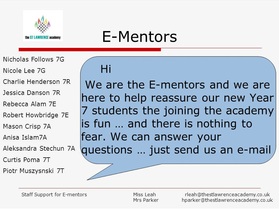 Staff Support for E-mentorsMiss Leah Mrs Parker rleah@thestlawrenceacademy.co.uk hparker@thestlawrenceacademy.co.uk E-Mentors Hi We are the E-mentors and we are here to help reassure our new Year 7 students the joining the academy is fun … and there is nothing to fear.