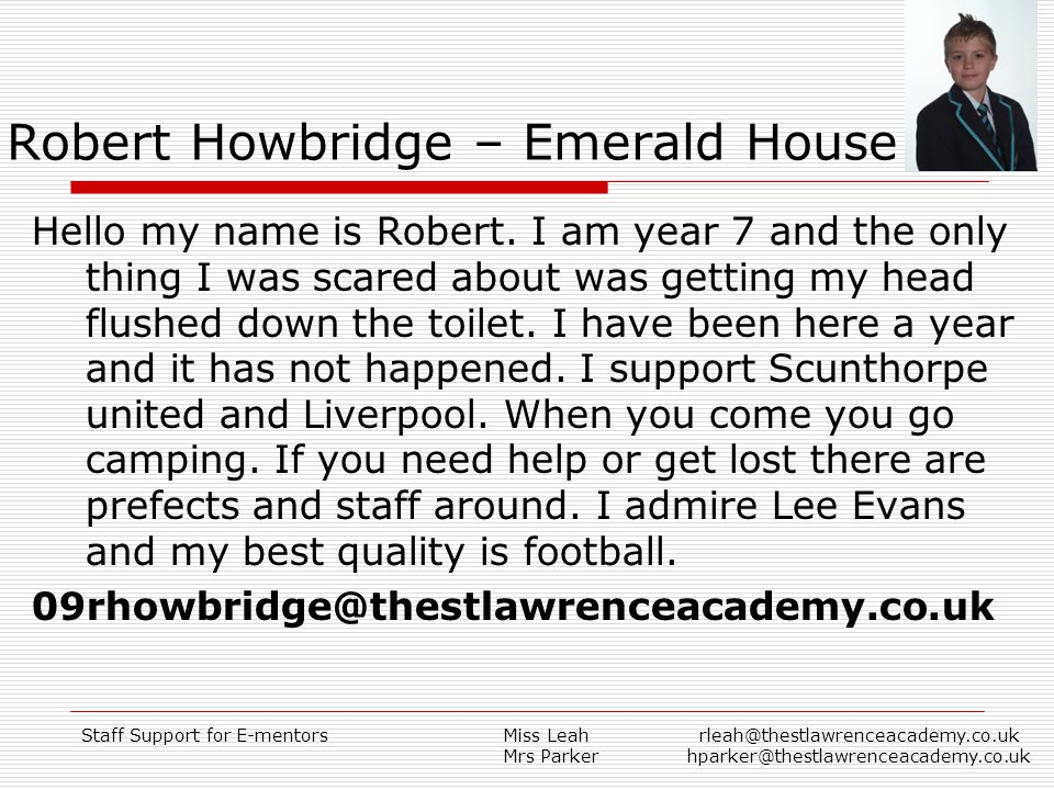 Staff Support for E-mentorsMiss Leah Mrs Parker rleah@thestlawrenceacademy.co.uk hparker@thestlawrenceacademy.co.uk Robert Howbridge – Emerald House Hello my name is Robert.