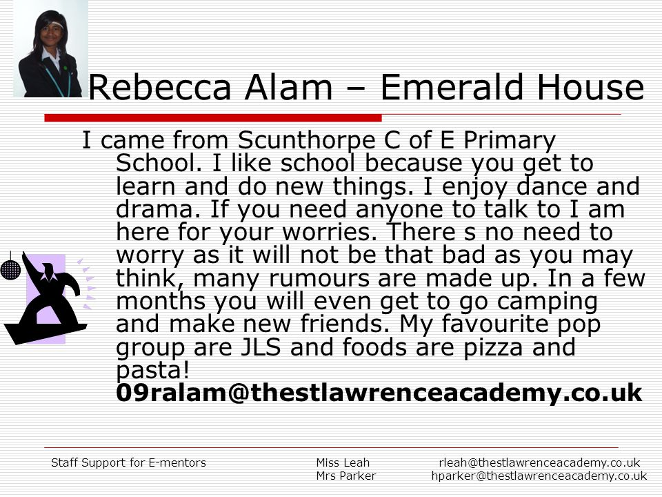 Staff Support for E-mentorsMiss Leah Mrs Parker rleah@thestlawrenceacademy.co.uk hparker@thestlawrenceacademy.co.uk Rebecca Alam – Emerald House I came from Scunthorpe C of E Primary School.
