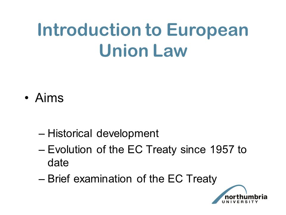 Aims –Historical development –Evolution of the EC Treaty since 1957 to date –Brief examination of the EC Treaty Introduction to European Union Law