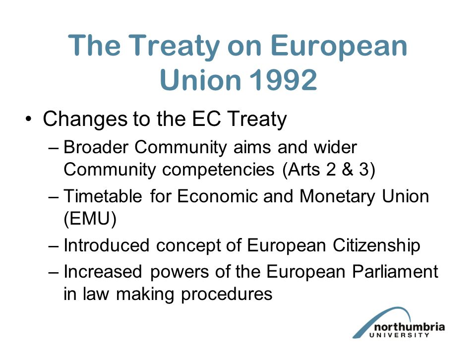 The Treaty on European Union 1992 Changes to the EC Treaty –Broader Community aims and wider Community competencies (Arts 2 & 3) –Timetable for Economic and Monetary Union (EMU) –Introduced concept of European Citizenship –Increased powers of the European Parliament in law making procedures