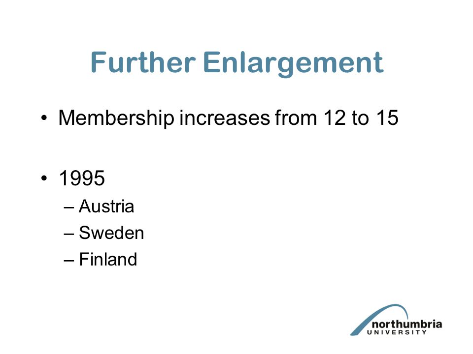 Further Enlargement Membership increases from 12 to 15 1995 –Austria –Sweden –Finland