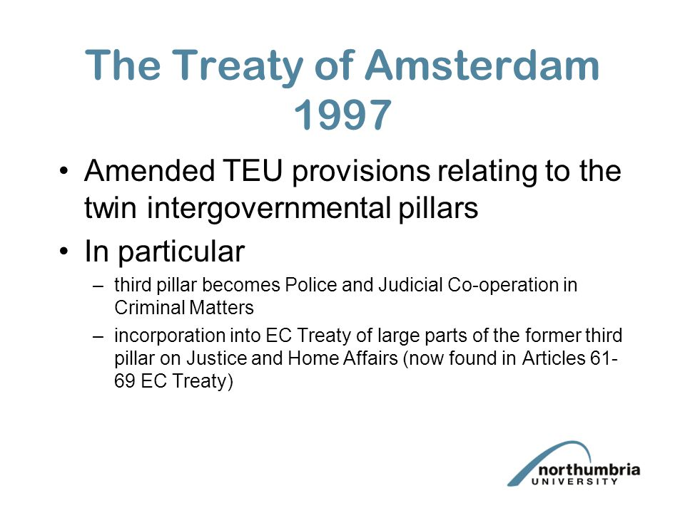 The Treaty of Amsterdam 1997 Amended TEU provisions relating to the twin intergovernmental pillars In particular –third pillar becomes Police and Judicial Co-operation in Criminal Matters –incorporation into EC Treaty of large parts of the former third pillar on Justice and Home Affairs (now found in Articles 61- 69 EC Treaty)