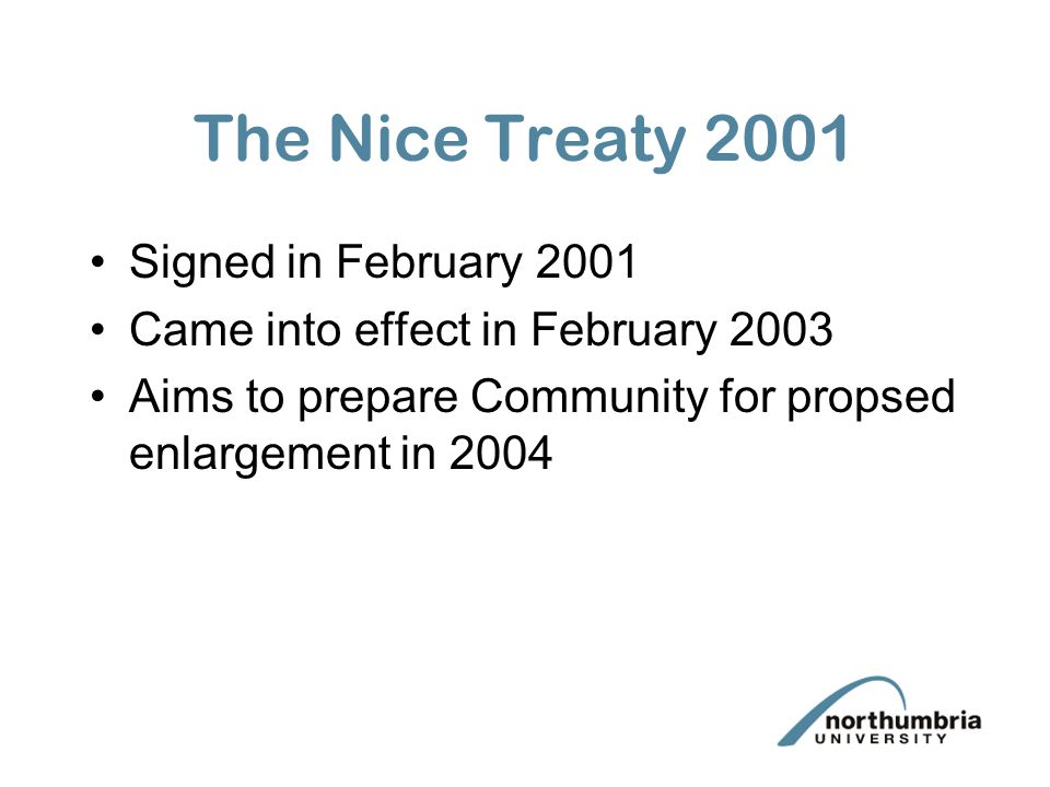 The Nice Treaty 2001 Signed in February 2001 Came into effect in February 2003 Aims to prepare Community for propsed enlargement in 2004