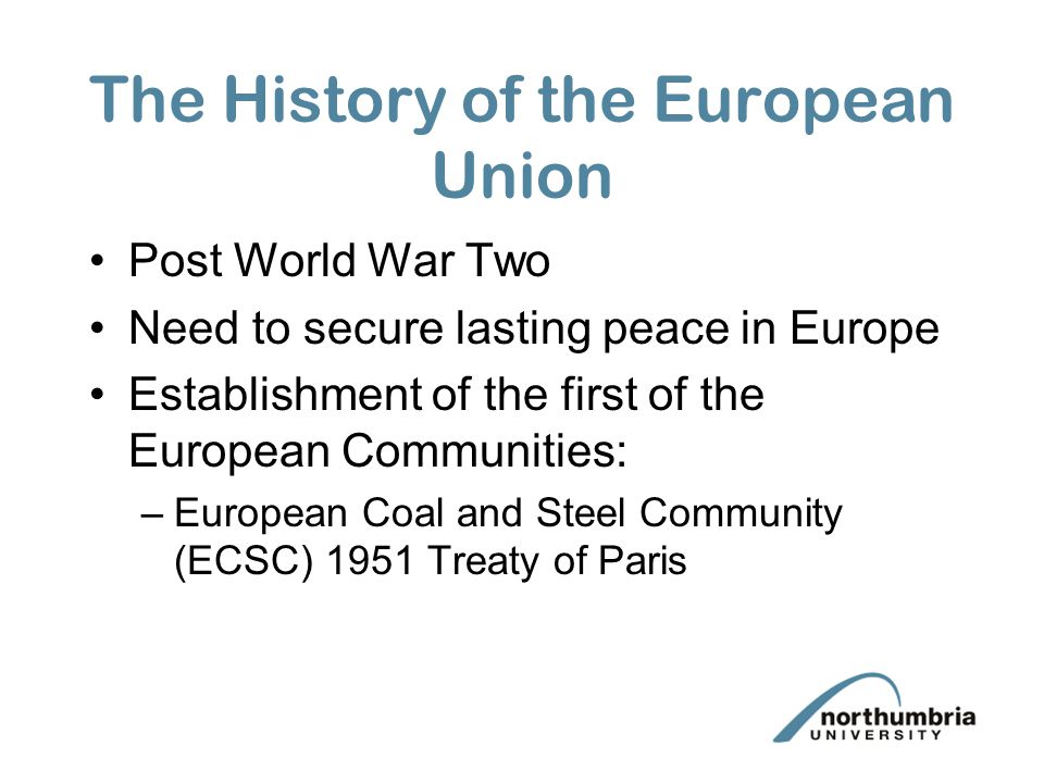 The History of the European Union Post World War Two Need to secure lasting peace in Europe Establishment of the first of the European Communities: –E