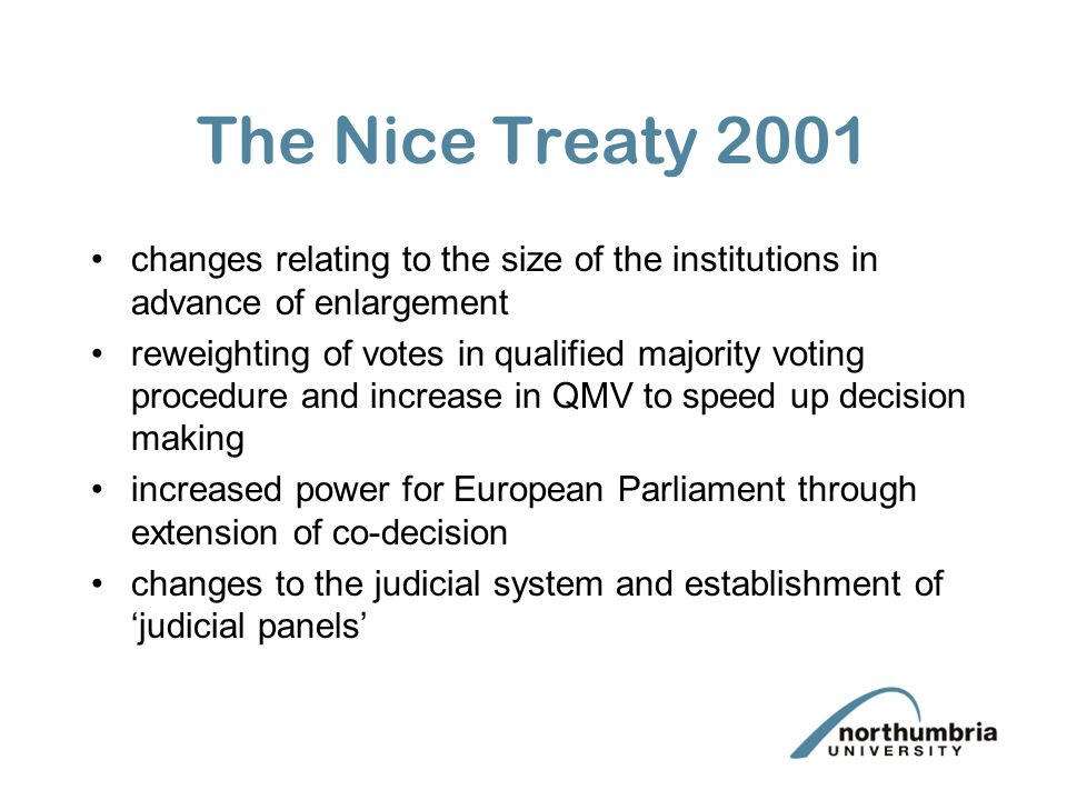 The Nice Treaty 2001 changes relating to the size of the institutions in advance of enlargement reweighting of votes in qualified majority voting proc