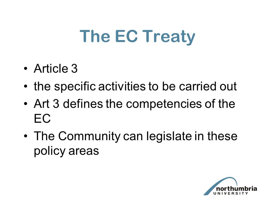 The EC Treaty Article 3 the specific activities to be carried out Art 3 defines the competencies of the EC The Community can legislate in these policy