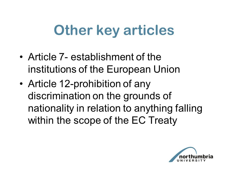 Other key articles Article 7- establishment of the institutions of the European Union Article 12-prohibition of any discrimination on the grounds of n