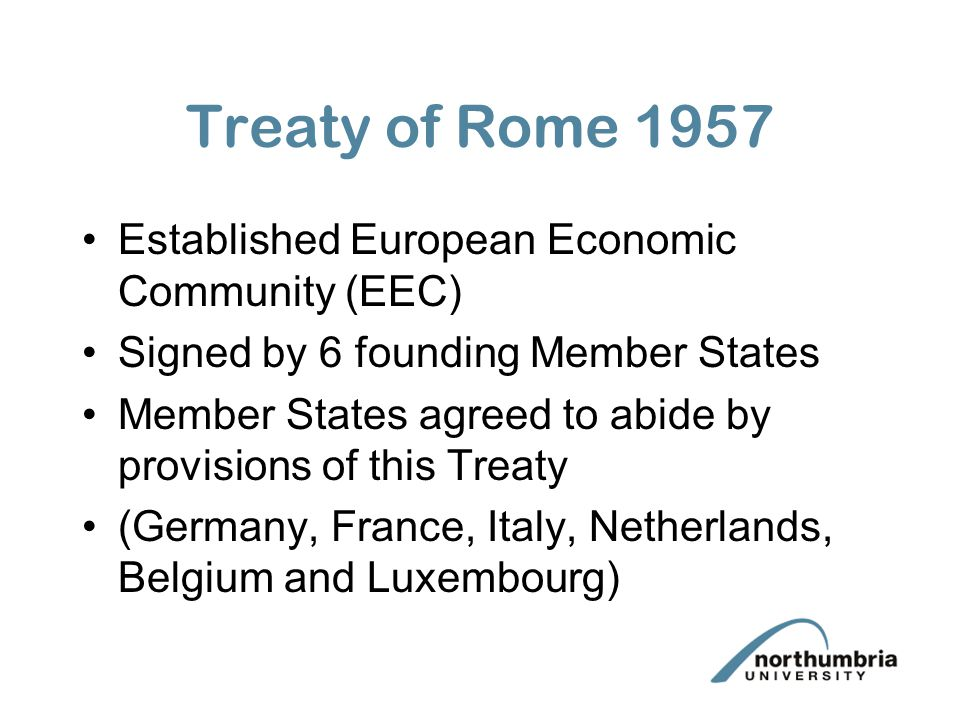 Treaty of Rome 1957 Established European Economic Community (EEC) Signed by 6 founding Member States Member States agreed to abide by provisions of this Treaty (Germany, France, Italy, Netherlands, Belgium and Luxembourg)