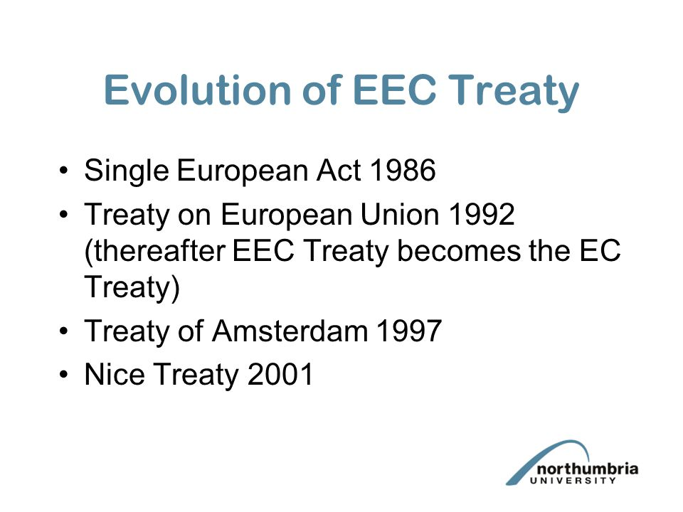 Evolution of EEC Treaty Single European Act 1986 Treaty on European Union 1992 (thereafter EEC Treaty becomes the EC Treaty) Treaty of Amsterdam 1997 Nice Treaty 2001