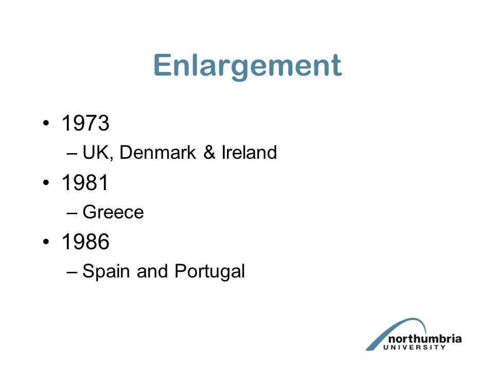 Enlargement 1973 –UK, Denmark & Ireland 1981 –Greece 1986 –Spain and Portugal
