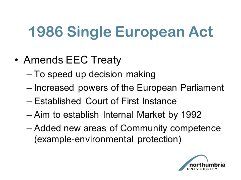 1986 Single European Act Amends EEC Treaty –To speed up decision making –Increased powers of the European Parliament –Established Court of First Insta