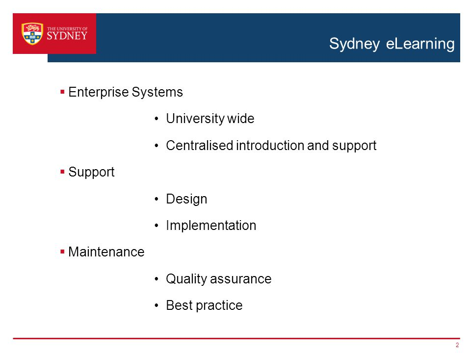 Sydney eLearning  Enterprise Systems University wide Centralised introduction and support  Support Design Implementation  Maintenance Quality assur