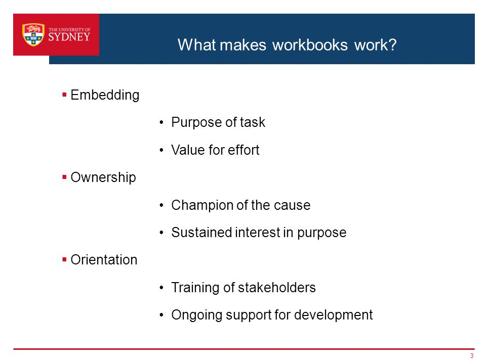 What makes workbooks work?  Embedding Purpose of task Value for effort  Ownership Champion of the cause Sustained interest in purpose  Orientation