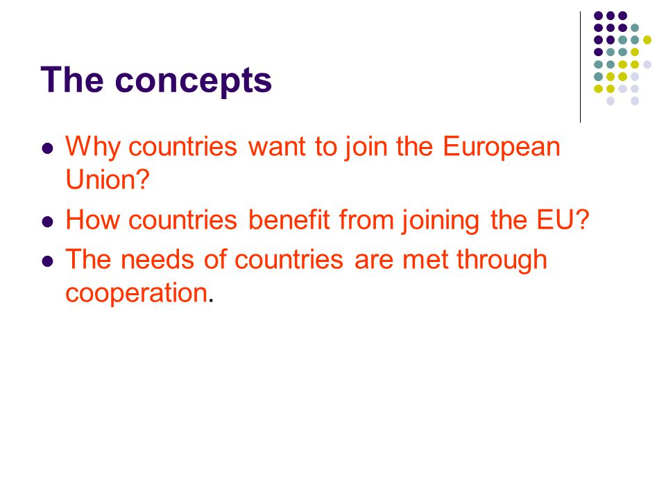 The concepts Why countries want to join the European Union? How countries benefit from joining the EU? The needs of countries are met through cooperat