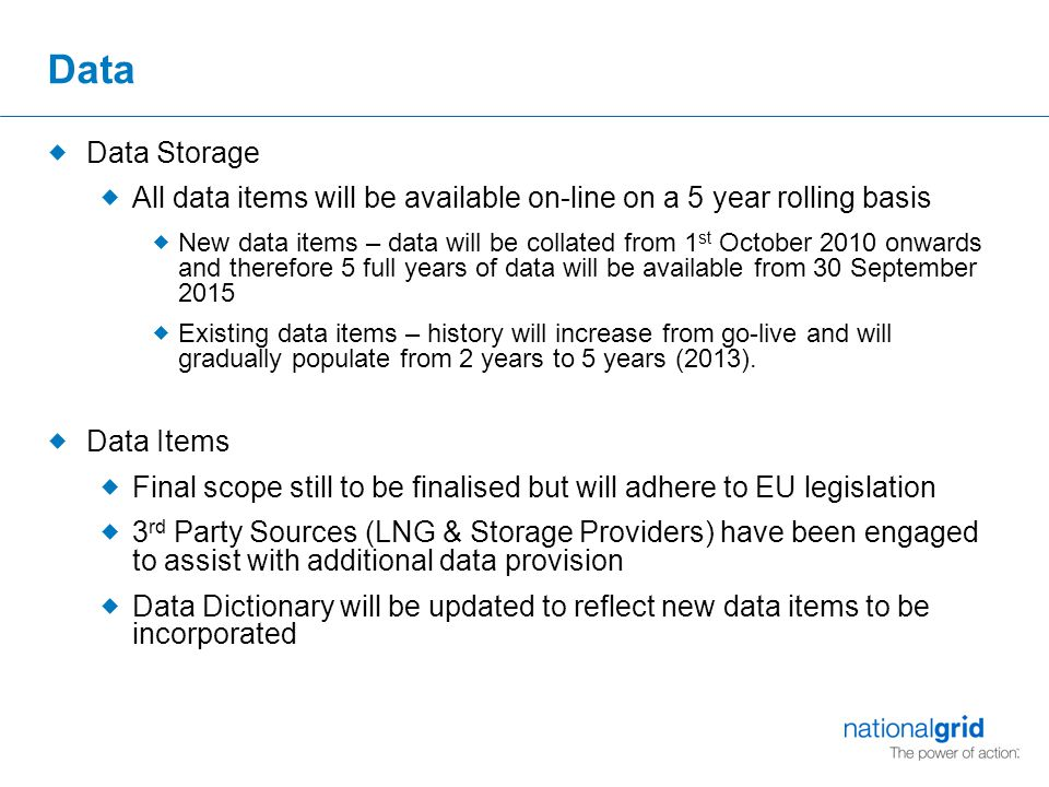 Data  Data Storage  All data items will be available on-line on a 5 year rolling basis  New data items – data will be collated from 1 st October 2010 onwards and therefore 5 full years of data will be available from 30 September 2015  Existing data items – history will increase from go-live and will gradually populate from 2 years to 5 years (2013).