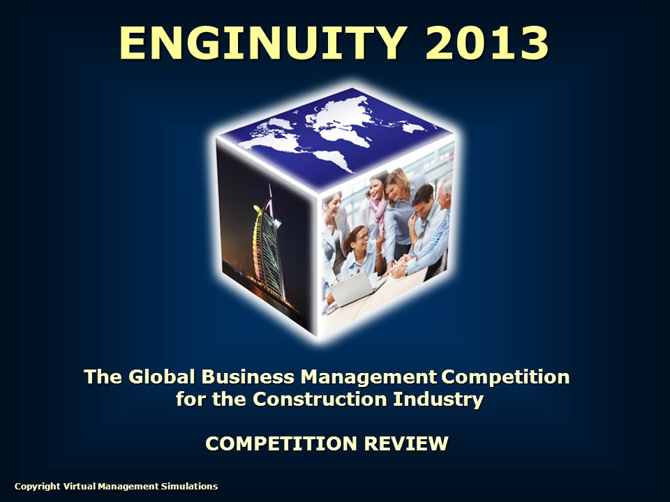 The Global Business Management Competition for the Construction Industry for the Construction Industry COMPETITION REVIEW ENGINUITY 2013 Copyright Virtual Management Simulations