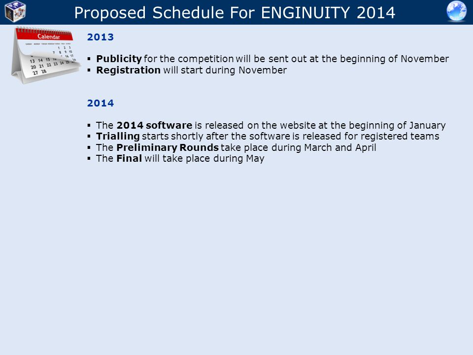 Proposed Schedule For ENGINUITY 2014 2013  Publicity for the competition will be sent out at the beginning of November  Registration will start during November 2014  The 2014 software is released on the website at the beginning of January  Trialling starts shortly after the software is released for registered teams  The Preliminary Rounds take place during March and April  The Final will take place during May