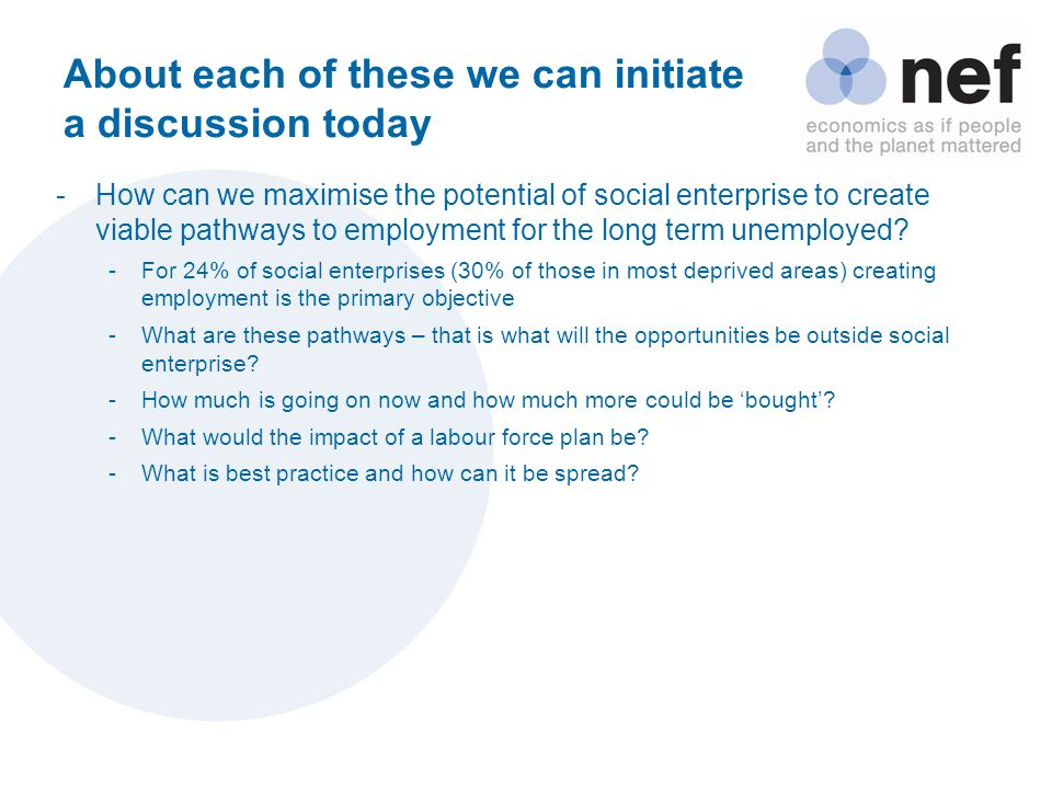 About each of these we can initiate a discussion today -How can we maximise the potential of social enterprise to create viable pathways to employment for the long term unemployed.